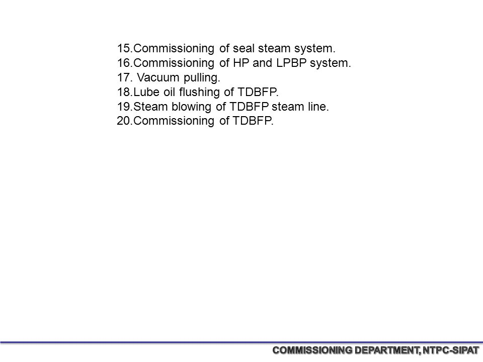 15.Commissioning of seal steam system. 16.Commissioning of HP and LPBP system. 17. Vacuum pulling. 18.Lube oil flushing of TDBFP. 19.Steam blowing of