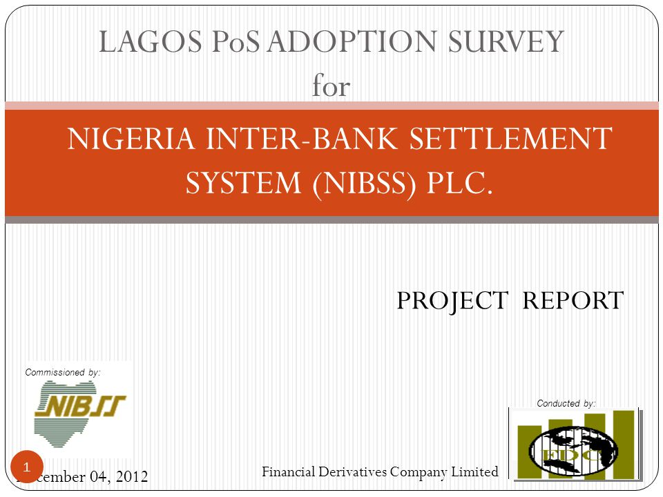 NIGERIA INTER-BANK SETTLEMENT SYSTEM (NIBSS) PLC. December 04, 2012 Financial Derivatives Company Limited PROJECT REPORT LAGOS PoS ADOPTION SURVEY for