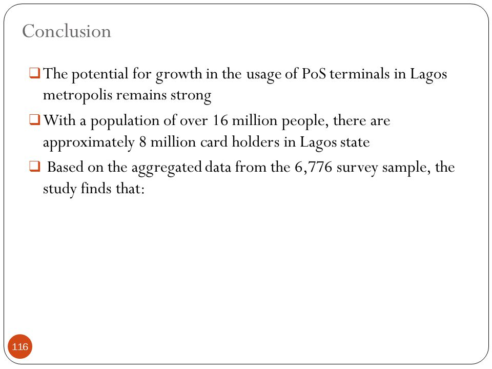 Conclusion  The potential for growth in the usage of PoS terminals in Lagos metropolis remains strong  With a population of over 16 million people, there are approximately 8 million card holders in Lagos state  Based on the aggregated data from the 6,776 survey sample, the study finds that: 116