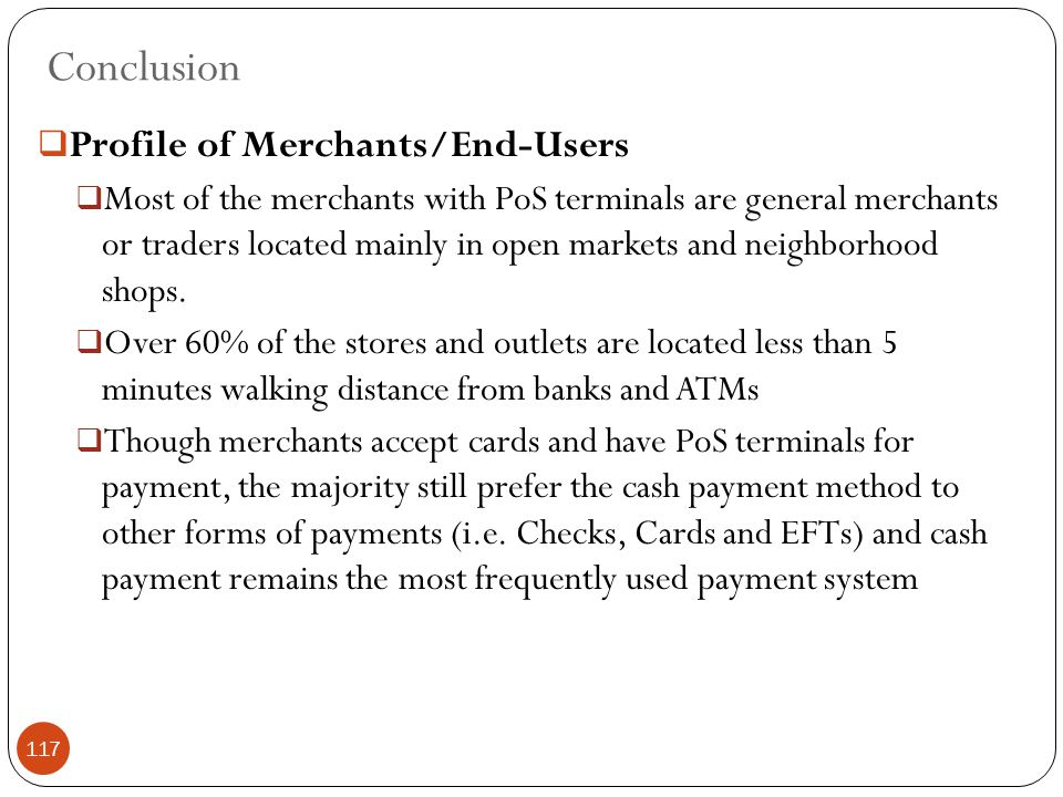 Conclusion  Profile of Merchants/End-Users  Most of the merchants with PoS terminals are general merchants or traders located mainly in open markets and neighborhood shops.