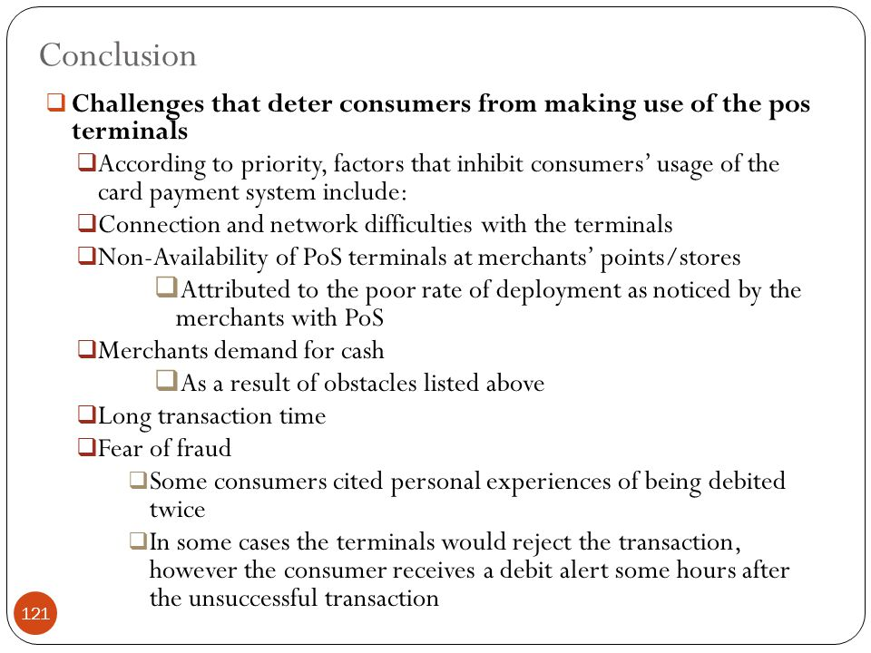 Conclusion  Challenges that deter consumers from making use of the pos terminals  According to priority, factors that inhibit consumers' usage of the card payment system include:  Connection and network difficulties with the terminals  Non-Availability of PoS terminals at merchants' points/stores  Attributed to the poor rate of deployment as noticed by the merchants with PoS  Merchants demand for cash  As a result of obstacles listed above  Long transaction time  Fear of fraud  Some consumers cited personal experiences of being debited twice  In some cases the terminals would reject the transaction, however the consumer receives a debit alert some hours after the unsuccessful transaction 121