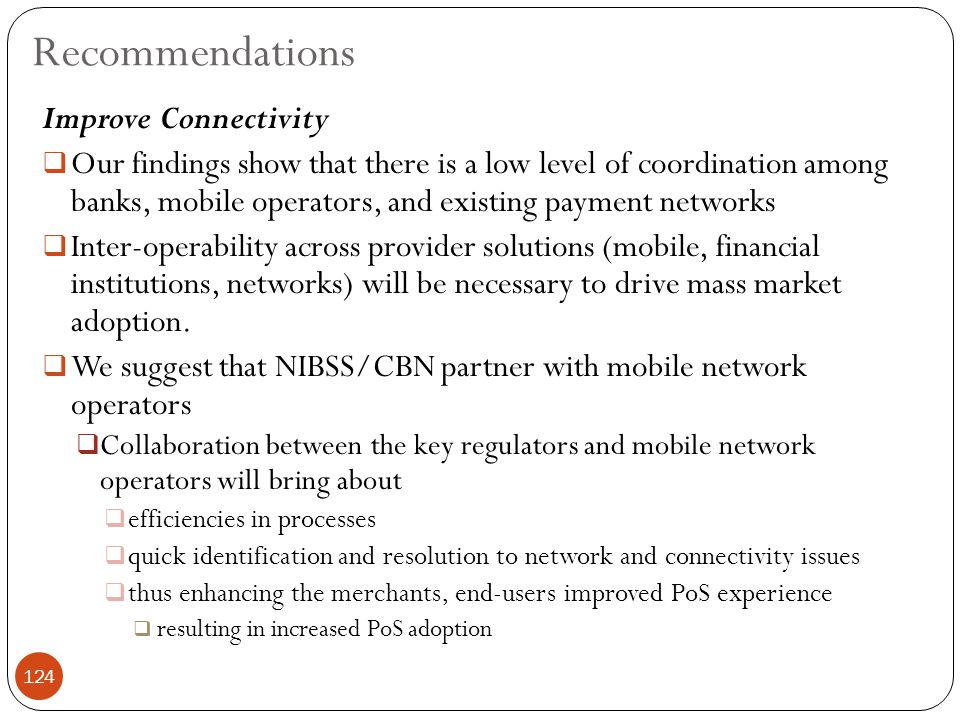 Improve Connectivity  Our findings show that there is a low level of coordination among banks, mobile operators, and existing payment networks  Inter-operability across provider solutions (mobile, financial institutions, networks) will be necessary to drive mass market adoption.