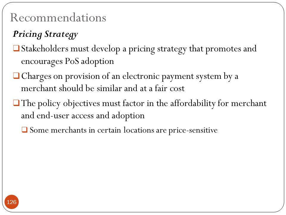 Pricing Strategy  Stakeholders must develop a pricing strategy that promotes and encourages PoS adoption  Charges on provision of an electronic payment system by a merchant should be similar and at a fair cost  The policy objectives must factor in the affordability for merchant and end-user access and adoption  Some merchants in certain locations are price-sensitive Recommendations 126