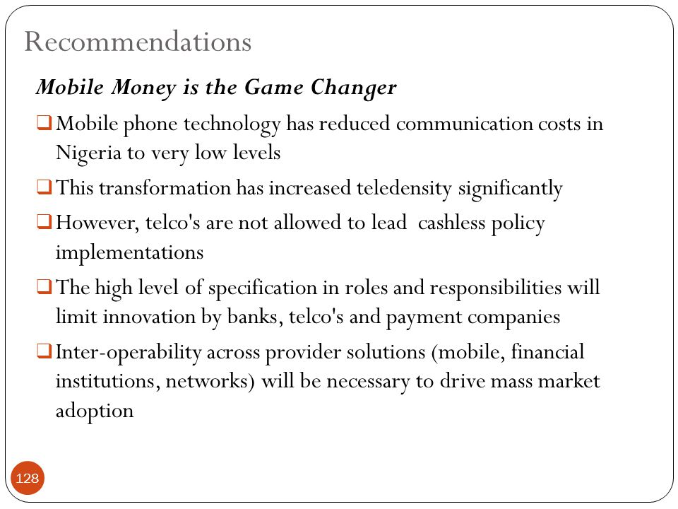 Mobile Money is the Game Changer  Mobile phone technology has reduced communication costs in Nigeria to very low levels  This transformation has increased teledensity significantly  However, telco s are not allowed to lead cashless policy implementations  The high level of specification in roles and responsibilities will limit innovation by banks, telco s and payment companies  Inter-operability across provider solutions (mobile, financial institutions, networks) will be necessary to drive mass market adoption Recommendations 128