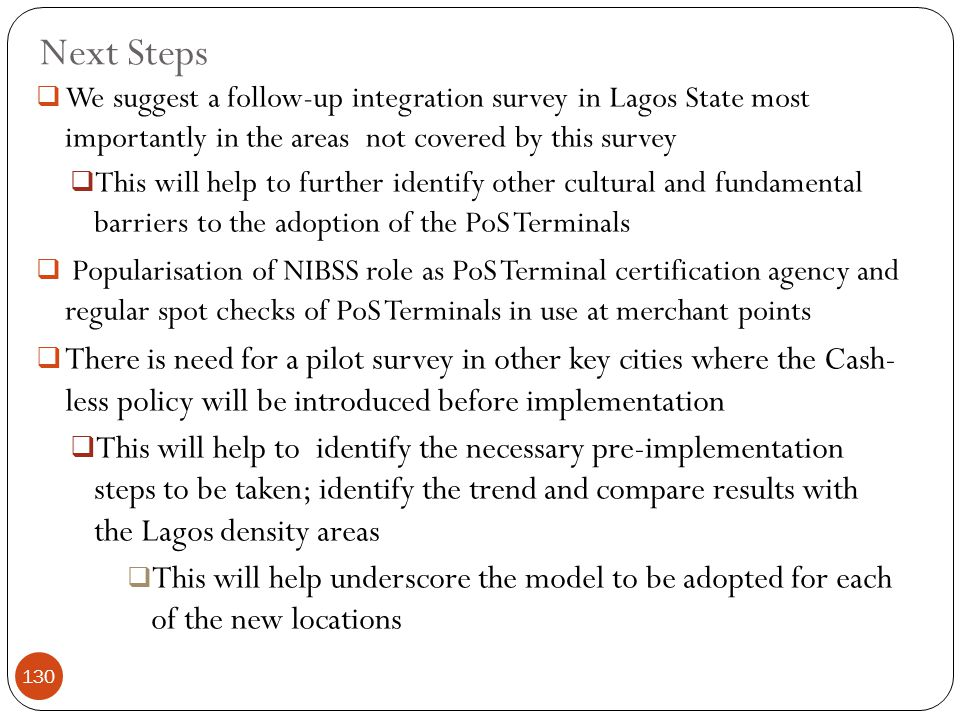 Next Steps  We suggest a follow-up integration survey in Lagos State most importantly in the areas not covered by this survey  This will help to further identify other cultural and fundamental barriers to the adoption of the PoS Terminals  Popularisation of NIBSS role as PoS Terminal certification agency and regular spot checks of PoS Terminals in use at merchant points  There is need for a pilot survey in other key cities where the Cash- less policy will be introduced before implementation  This will help to identify the necessary pre-implementation steps to be taken; identify the trend and compare results with the Lagos density areas  This will help underscore the model to be adopted for each of the new locations 130