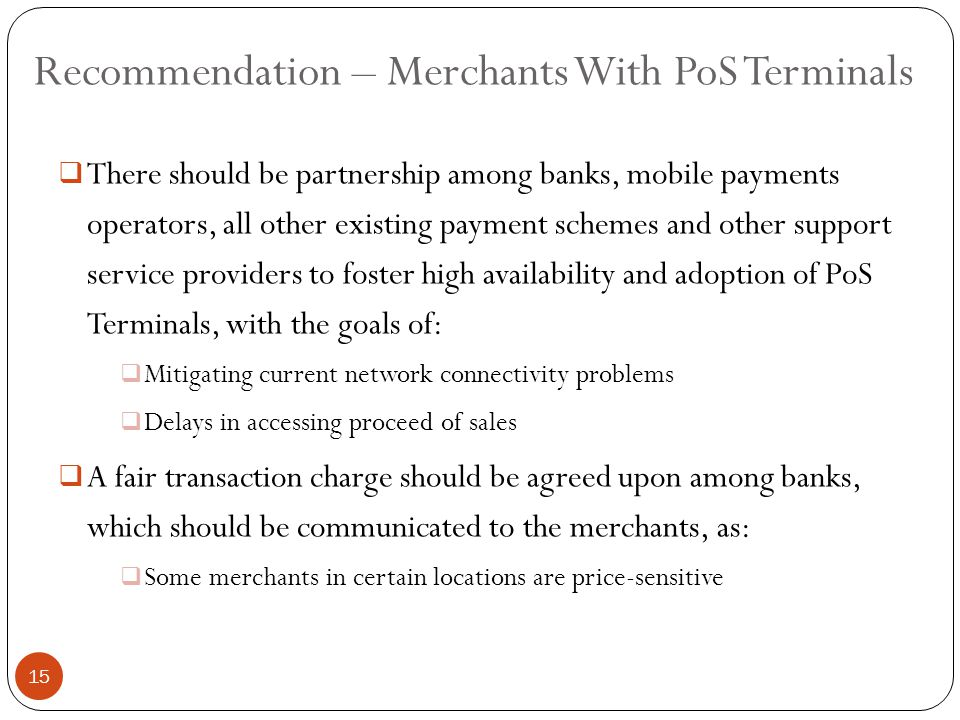 Recommendation – Merchants With PoS Terminals  There should be partnership among banks, mobile payments operators, all other existing payment schemes and other support service providers to foster high availability and adoption of PoS Terminals, with the goals of:  Mitigating current network connectivity problems  Delays in accessing proceed of sales  A fair transaction charge should be agreed upon among banks, which should be communicated to the merchants, as:  Some merchants in certain locations are price-sensitive 15