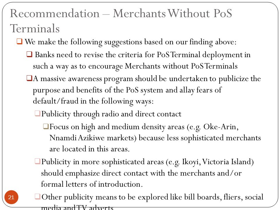  We make the following suggestions based on our finding above:  Banks need to revise the criteria for PoS Terminal deployment in such a way as to encourage Merchants without PoS Terminals  A massive awareness program should be undertaken to publicize the purpose and benefits of the PoS system and allay fears of default/fraud in the following ways:  Publicity through radio and direct contact  Focus on high and medium density areas (e.g.
