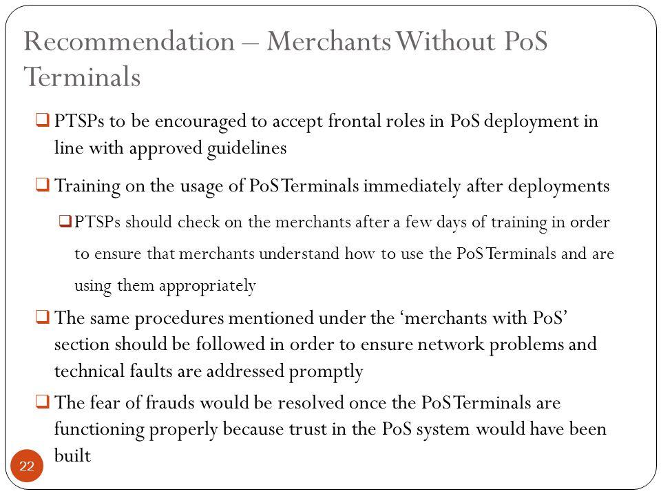 PTSPs to be encouraged to accept frontal roles in PoS deployment in line with approved guidelines  Training on the usage of PoS Terminals immediately after deployments  PTSPs should check on the merchants after a few days of training in order to ensure that merchants understand how to use the PoS Terminals and are using them appropriately  The same procedures mentioned under the 'merchants with PoS' section should be followed in order to ensure network problems and technical faults are addressed promptly  The fear of frauds would be resolved once the PoS Terminals are functioning properly because trust in the PoS system would have been built Recommendation – Merchants Without PoS Terminals 22