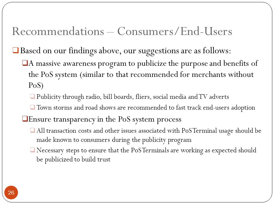 Recommendations – Consumers/End-Users  Based on our findings above, our suggestions are as follows:  A massive awareness program to publicize the purpose and benefits of the PoS system (similar to that recommended for merchants without PoS)  Publicity through radio, bill boards, fliers, social media and TV adverts  Town storms and road shows are recommended to fast track end-users adoption  Ensure transparency in the PoS system process  All transaction costs and other issues associated with PoS Terminal usage should be made known to consumers during the publicity program  Necessary steps to ensure that the PoS Terminals are working as expected should be publicized to build trust 26