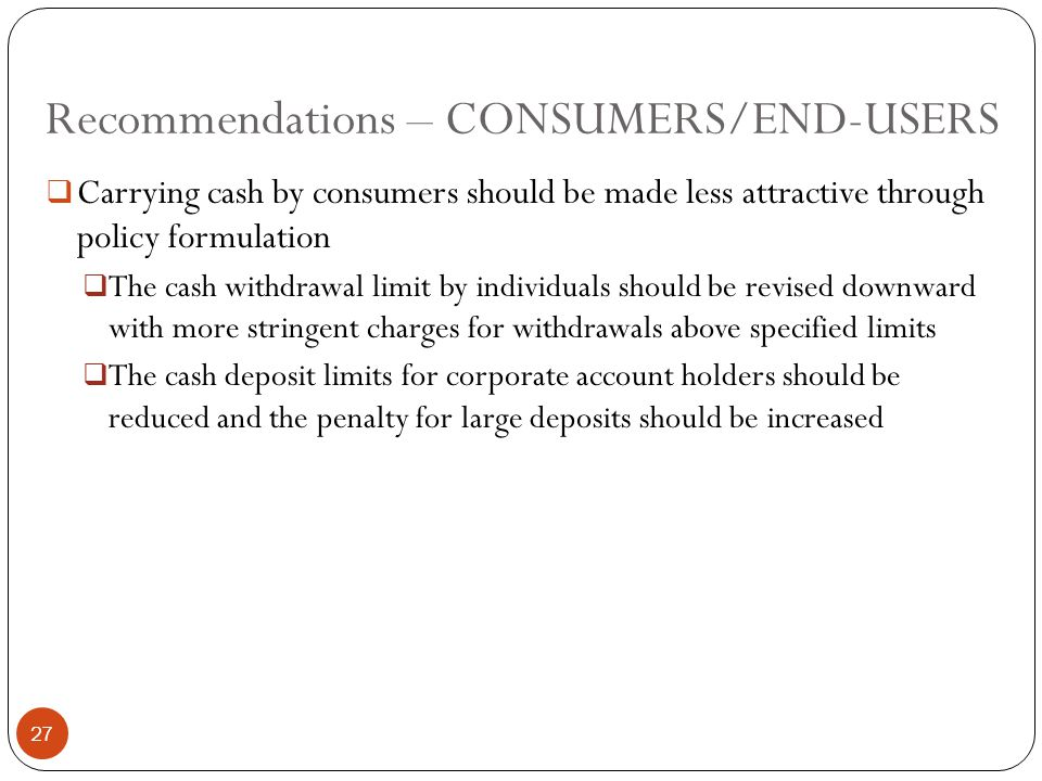 Recommendations – CONSUMERS/END-USERS  Carrying cash by consumers should be made less attractive through policy formulation  The cash withdrawal limit by individuals should be revised downward with more stringent charges for withdrawals above specified limits  The cash deposit limits for corporate account holders should be reduced and the penalty for large deposits should be increased 27