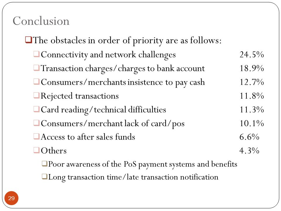 Conclusion  The obstacles in order of priority are as follows:  Connectivity and network challenges24.5%  Transaction charges/charges to bank account18.9%  Consumers/merchants insistence to pay cash12.7%  Rejected transactions11.8%  Card reading/technical difficulties11.3%  Consumers/merchant lack of card/pos10.1%  Access to after sales funds6.6%  Others4.3%  Poor awareness of the PoS payment systems and benefits  Long transaction time/late transaction notification 29