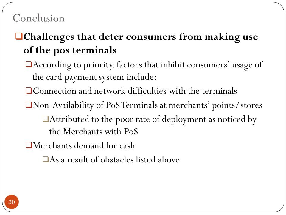 Conclusion  Challenges that deter consumers from making use of the pos terminals  According to priority, factors that inhibit consumers' usage of the card payment system include:  Connection and network difficulties with the terminals  Non-Availability of PoS Terminals at merchants' points/stores  Attributed to the poor rate of deployment as noticed by the Merchants with PoS  Merchants demand for cash  As a result of obstacles listed above 30