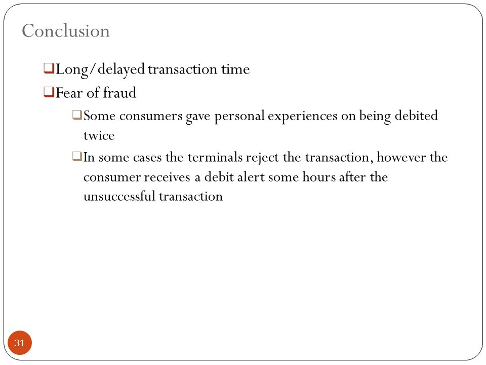Conclusion  Long/delayed transaction time  Fear of fraud  Some consumers gave personal experiences on being debited twice  In some cases the terminals reject the transaction, however the consumer receives a debit alert some hours after the unsuccessful transaction 31