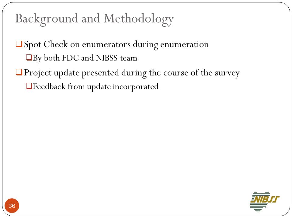 Background and Methodology  Spot Check on enumerators during enumeration  By both FDC and NIBSS team  Project update presented during the course of the survey  Feedback from update incorporated 36