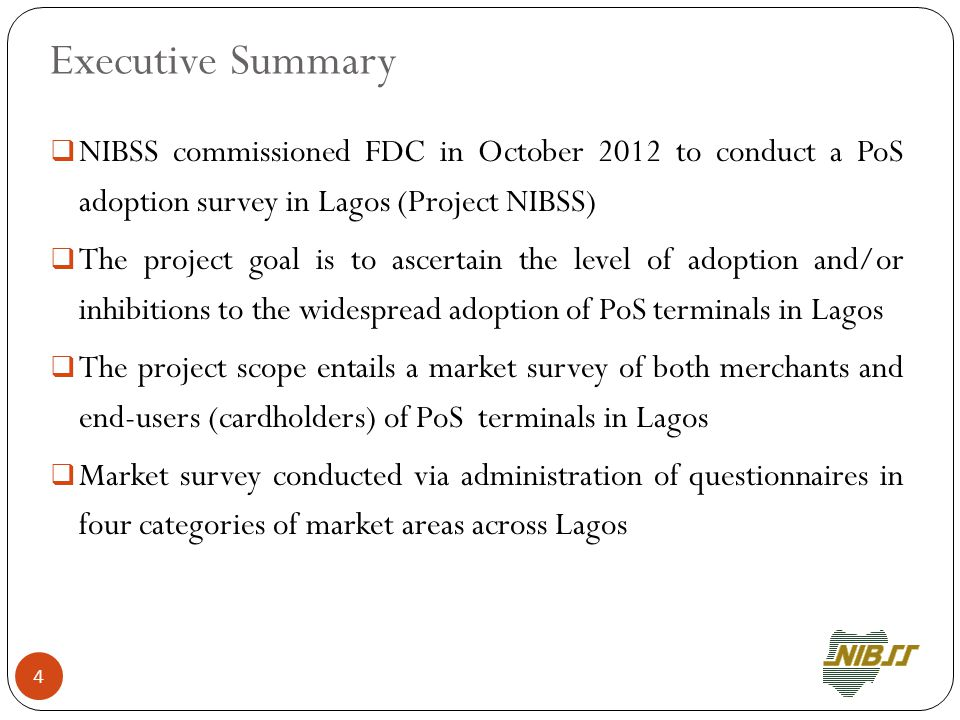  NIBSS commissioned FDC in October 2012 to conduct a PoS adoption survey in Lagos (Project NIBSS)  The project goal is to ascertain the level of adoption and/or inhibitions to the widespread adoption of PoS terminals in Lagos  The project scope entails a market survey of both merchants and end-users (cardholders) of PoS terminals in Lagos  Market survey conducted via administration of questionnaires in four categories of market areas across Lagos 4