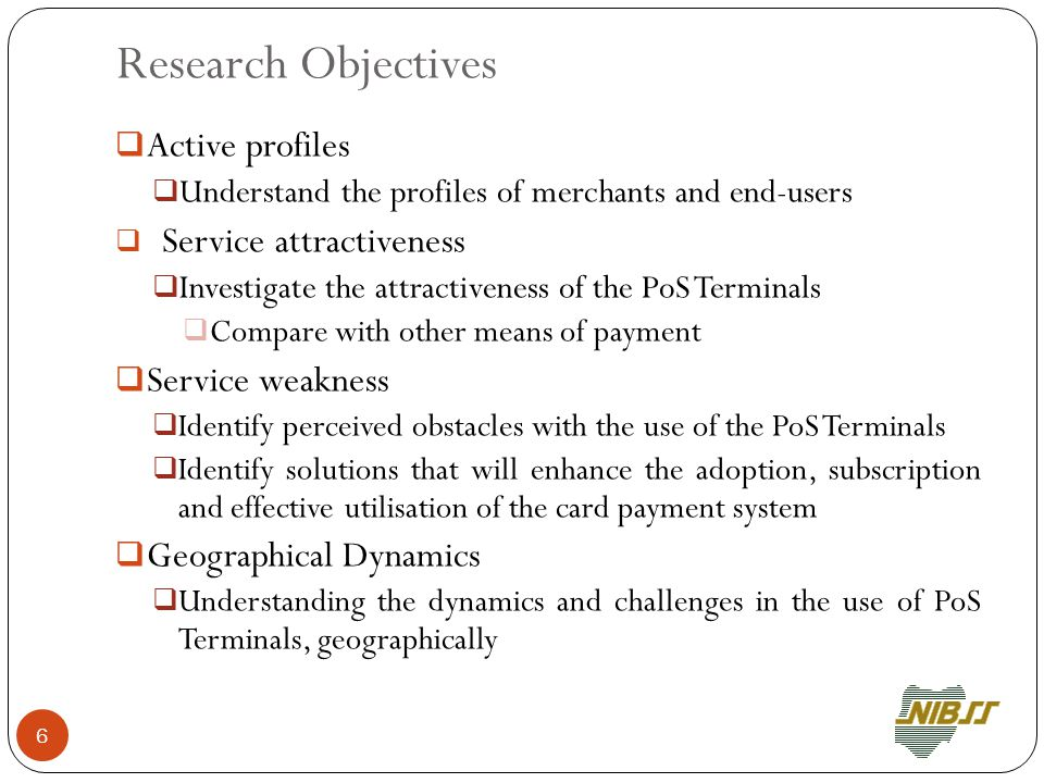 Research Objectives  Active profiles  Understand the profiles of merchants and end-users  Service attractiveness  Investigate the attractiveness of the PoS Terminals  Compare with other means of payment  Service weakness  Identify perceived obstacles with the use of the PoS Terminals  Identify solutions that will enhance the adoption, subscription and effective utilisation of the card payment system  Geographical Dynamics  Understanding the dynamics and challenges in the use of PoS Terminals, geographically 6