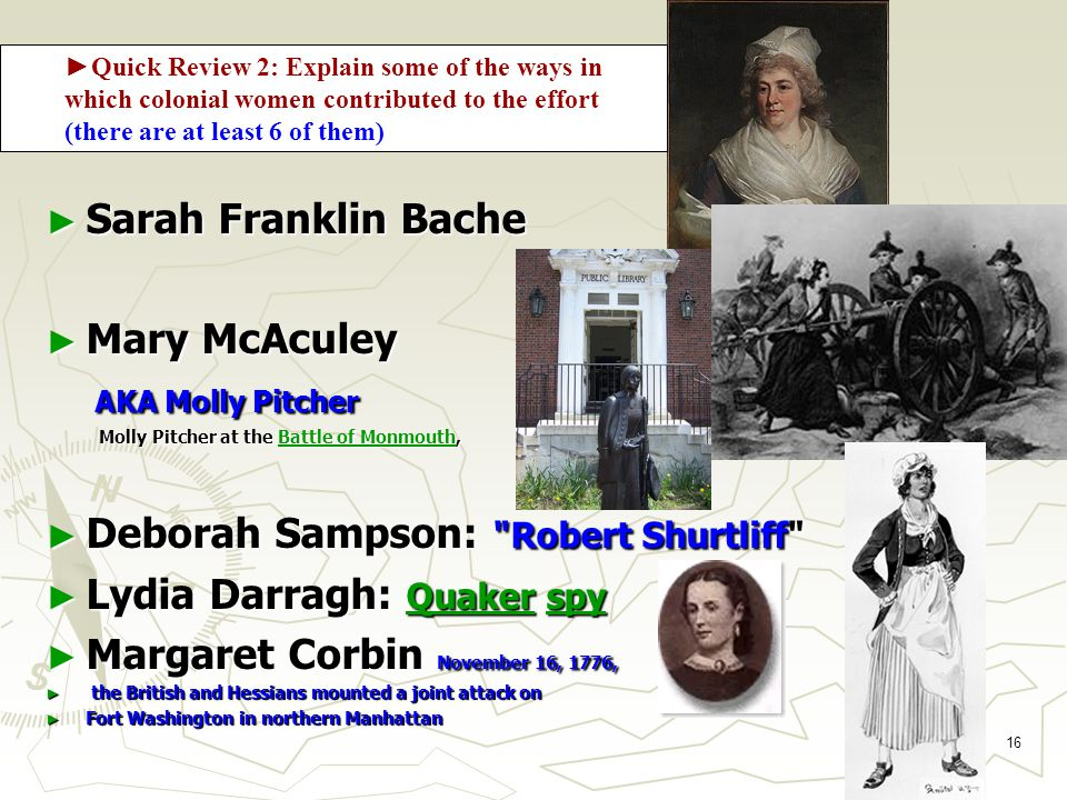 16 Women in the War ► Sarah Franklin Bache ► Mary McAculey AKA Molly Pitcher AKA Molly Pitcher Molly Pitcher at the Battle of Monmouth, Battle of MonmouthBattle of Monmouth ► Deborah Sampson: Robert Shurtliff ► Lydia Darragh: Quaker spy Quakerspy Quakerspy ► Margaret Corbin November 16, 1776, ► the British and Hessians mounted a joint attack on ► Fort Washington in northern Manhattan ► Quick Review 2: Explain some of the ways in which colonial women contributed to the effort (there are at least 6 of them)