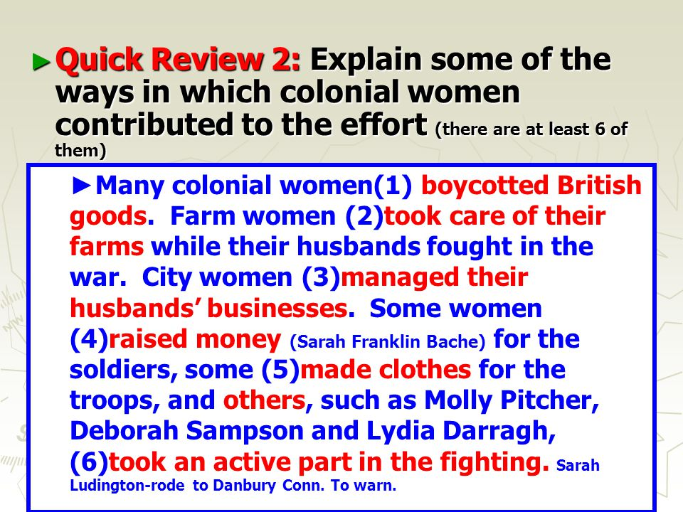 17 ► Quick Review 2: Explain some of the ways in which colonial women contributed to the effort (there are at least 6 of them) ► ____________________________________ ____________________________________ ____________________________________ ____________________________________ ____________________________________ ____________________________________ ____________________________________ ___________________________________ ► Many colonial women(1) boycotted British goods.