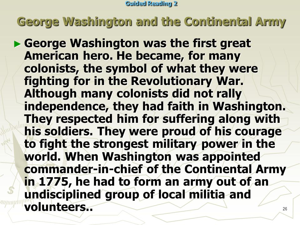26 Guided Reading 2 George Washington and the Continental Army ► George Washington was the first great American hero.