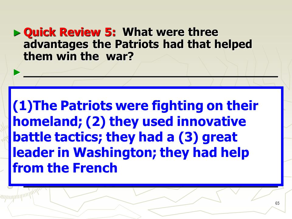 65 ► Quick Review 5: What were three advantages the Patriots had that helped them win the war.