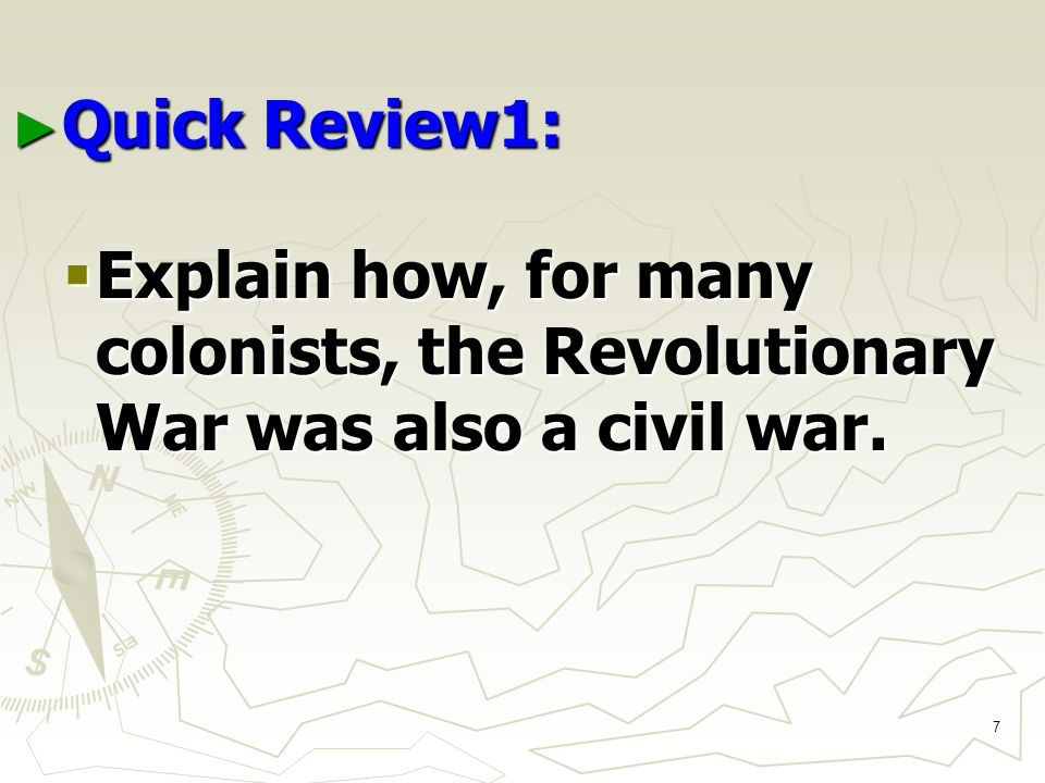 7 ► Quick Review1:  Explain how, for many colonists, the Revolutionary War was also a civil war.
