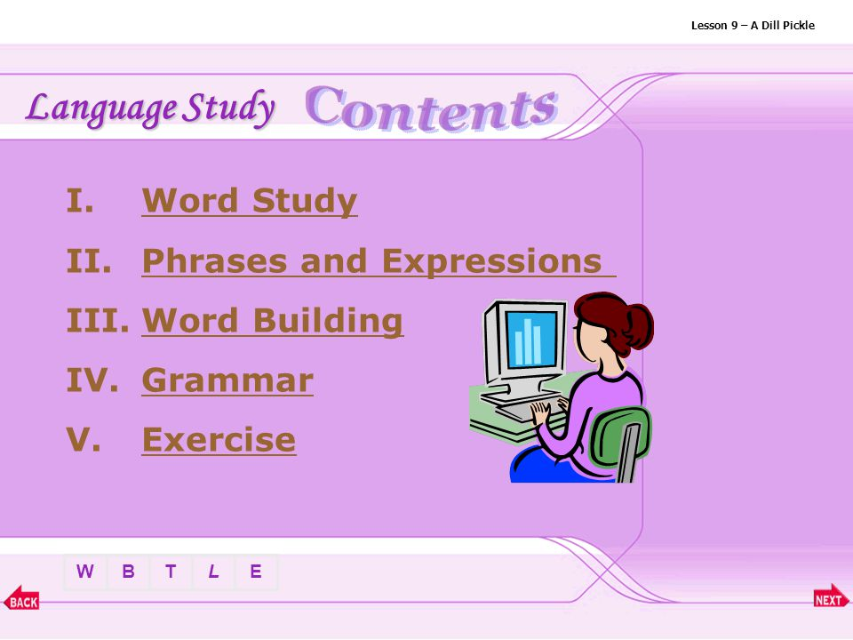 BTLEW Lesson 9 – A Dill Pickle Language Study I.Word StudyWord Study II.Phrases and ExpressionsPhrases and Expressions III.Word BuildingWord Building IV.GrammarGrammar V.ExerciseExercise