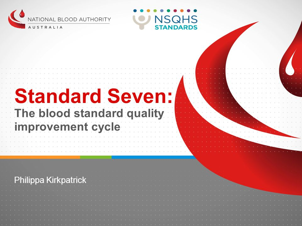 Standard Seven: The blood standard quality improvement cycle Philippa Kirkpatrick