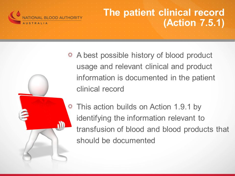 A best possible history of blood product usage and relevant clinical and product information is documented in the patient clinical record This action builds on Action 1.9.1 by identifying the information relevant to transfusion of blood and blood products that should be documented The patient clinical record (Action 7.5.1)