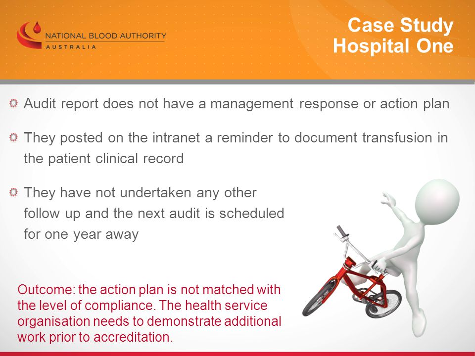 Audit report does not have a management response or action plan They posted on the intranet a reminder to document transfusion in the patient clinical record They have not undertaken any other follow up and the next audit is scheduled for one year away Case Study Hospital One Outcome: the action plan is not matched with the level of compliance.
