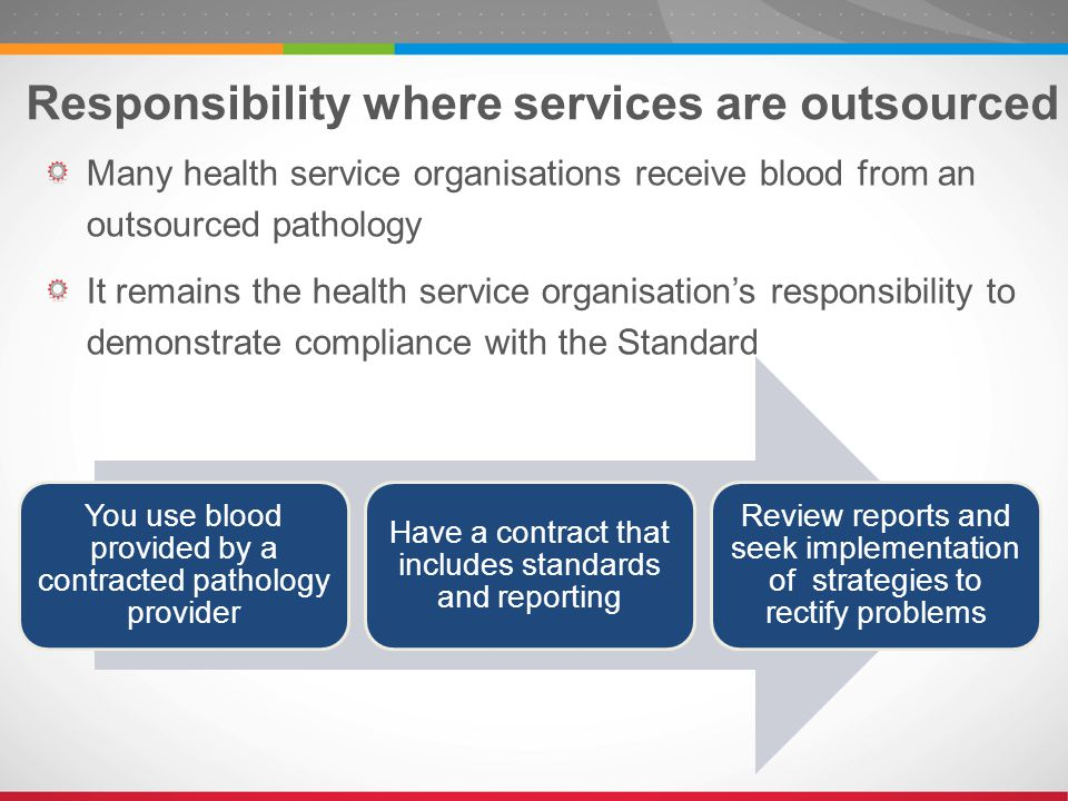 Many health service organisations receive blood from an outsourced pathology It remains the health service organisation's responsibility to demonstrate compliance with the Standard Responsibility where services are outsourced You use blood provided by a contracted pathology provider Have a contract that includes standards and reporting Review reports and seek implementation of strategies to rectify problems