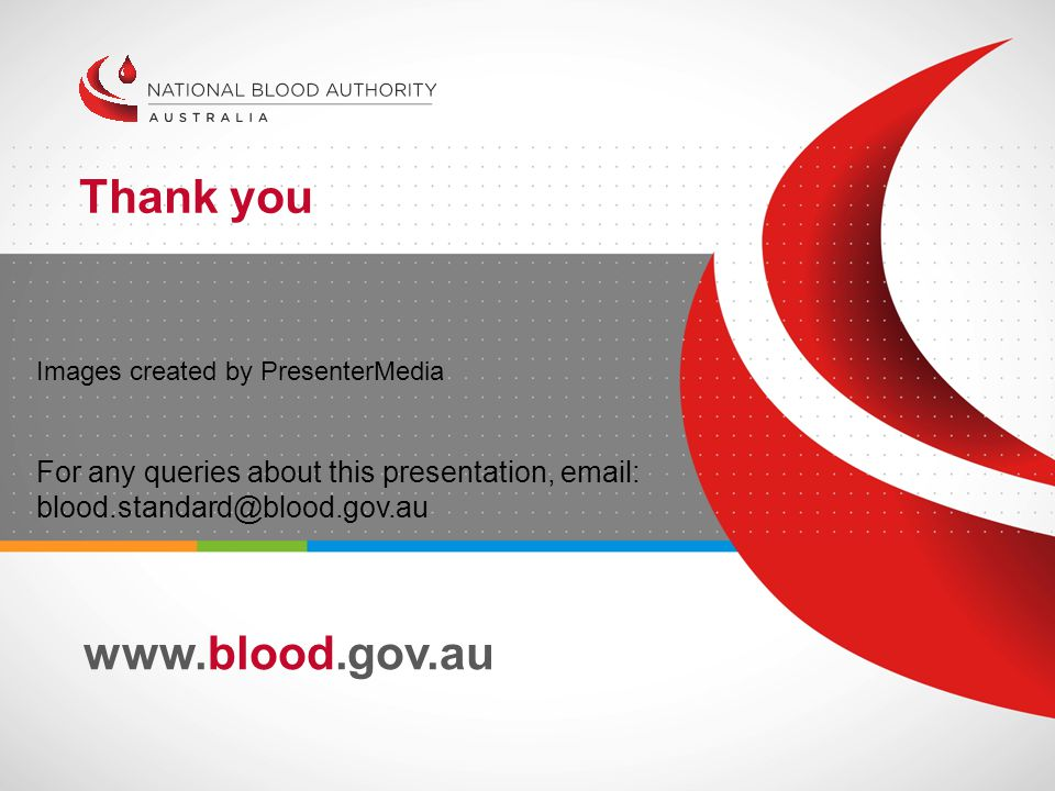 www.blood.gov.au Thank you Images created by PresenterMedia For any queries about this presentation, email: blood.standard@blood.gov.au