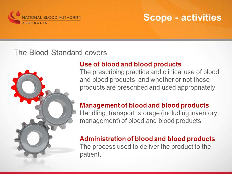 The Blood Standard covers Use of blood and blood products The prescribing practice and clinical use of blood and blood products, and whether or not those products are prescribed and used appropriately Management of blood and blood products Handling, transport, storage (including inventory management) of blood and blood products Administration of blood and blood products The process used to deliver the product to the patient.