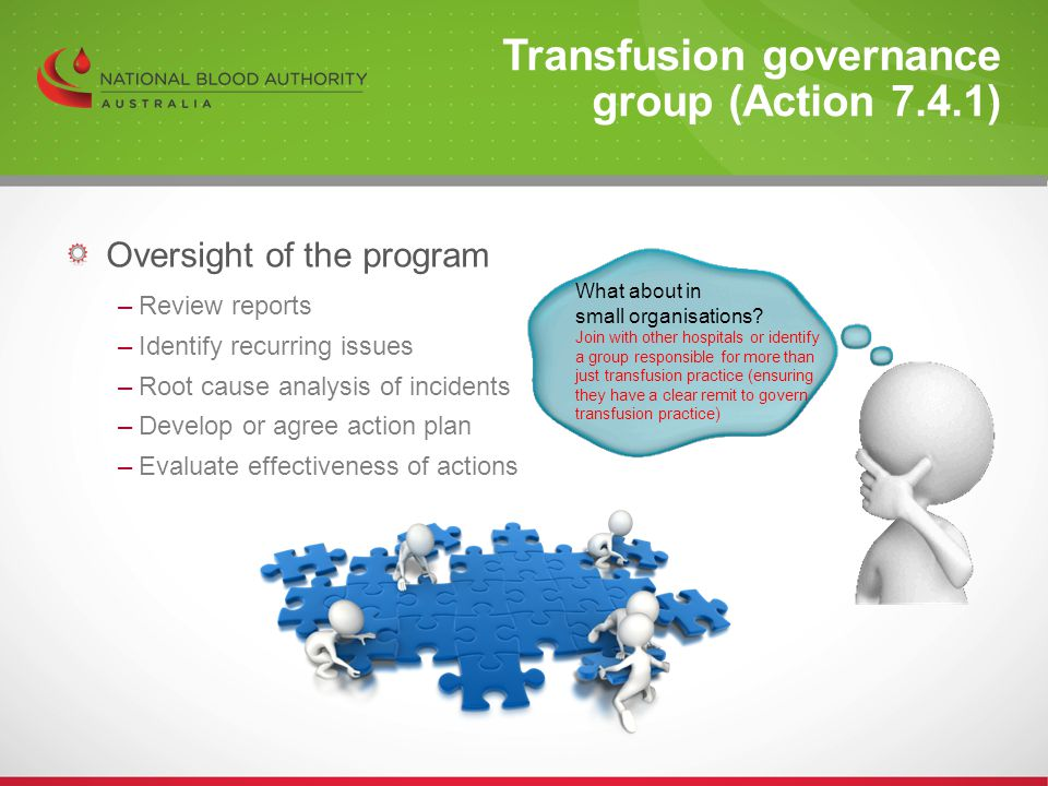 Oversight of the program –Review reports –Identify recurring issues –Root cause analysis of incidents –Develop or agree action plan –Evaluate effectiveness of actions Transfusion governance group (Action 7.4.1) What about in small organisations.