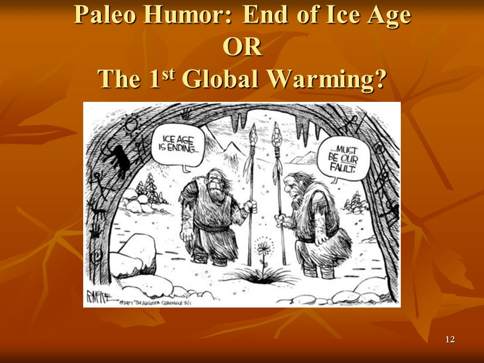 Paleo Humor: End of Ice Age OR The 1 st Global Warming? 12