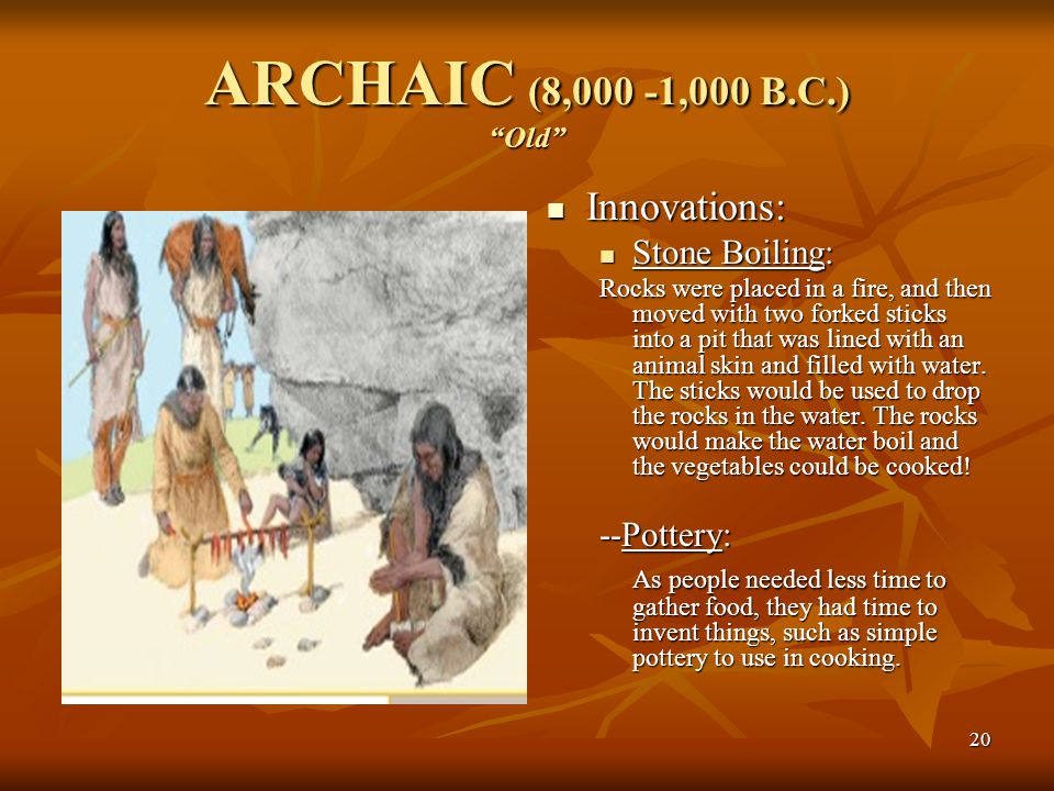 "20 ARCHAIC (8,000 -1,000 B.C.) ""Old"" Innovations: Innovations: Stone Boiling: Rocks were placed in a fire, and then moved with two forked sticks into"