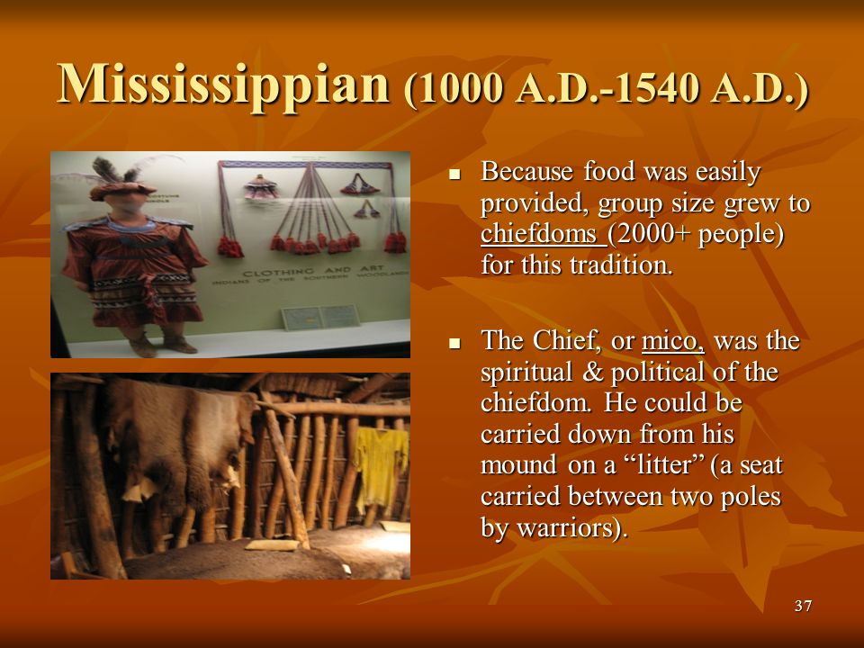 37 Mississippian (1000 A.D.-1540 A.D.) Because food was easily provided, group size grew to chiefdoms (2000+ people) for this tradition. Because food