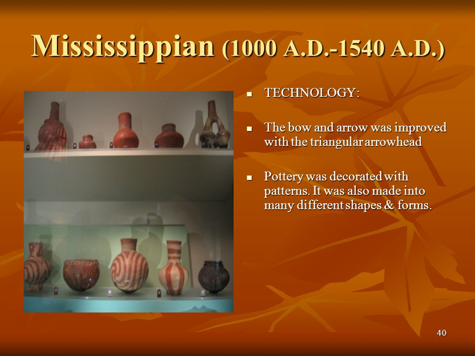 40 Mississippian (1000 A.D.-1540 A.D.) TECHNOLOGY: TECHNOLOGY: The bow and arrow was improved with the triangular arrowhead The bow and arrow was impr