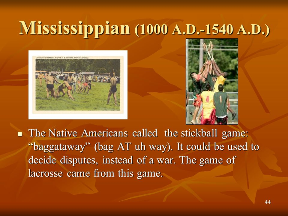 "44 Mississippian (1000 A.D.-1540 A.D.) The Native Americans called the stickball game: ""baggataway"" (bag AT uh way). It could be used to decide disput"