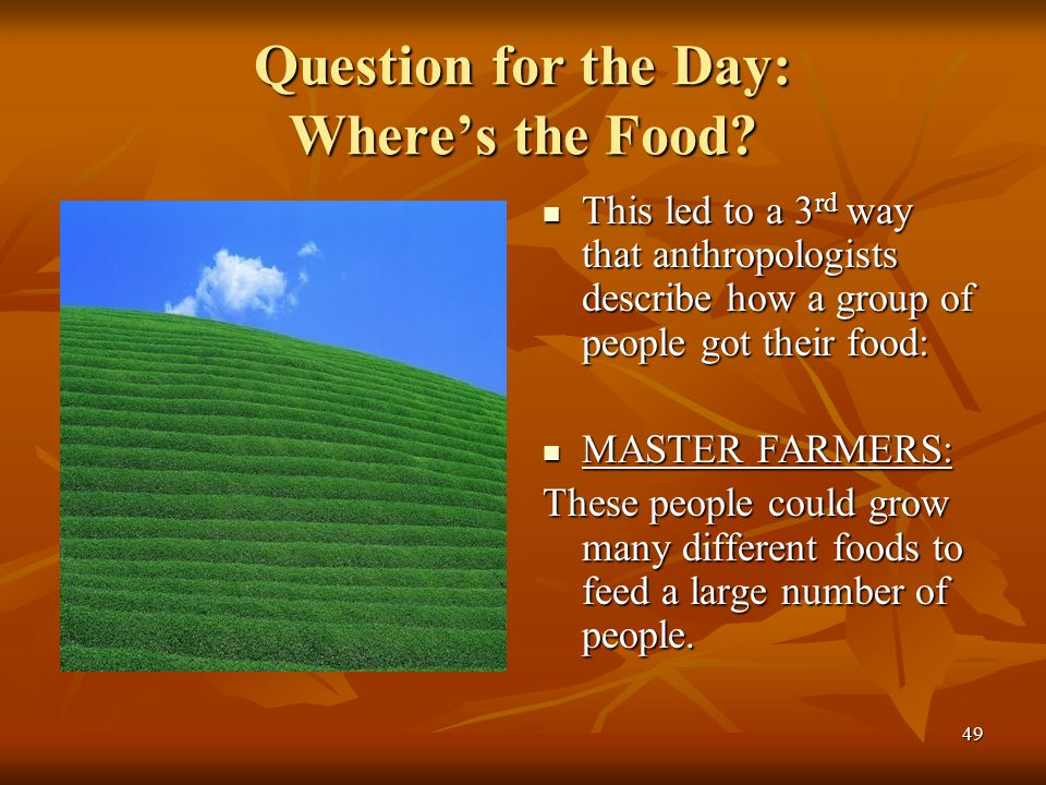 49 Question for the Day: Where's the Food? This led to a 3 rd way that anthropologists describe how a group of people got their food: This led to a 3