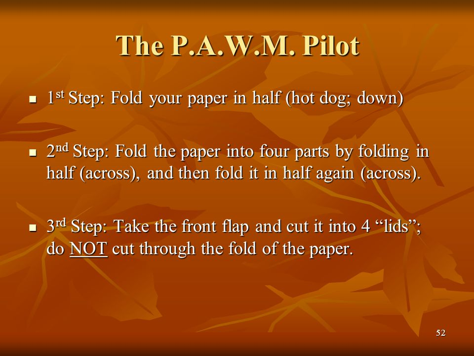 52 The P.A.W.M. Pilot 1 st Step: Fold your paper in half (hot dog; down) 1 st Step: Fold your paper in half (hot dog; down) 2 nd Step: Fold the paper