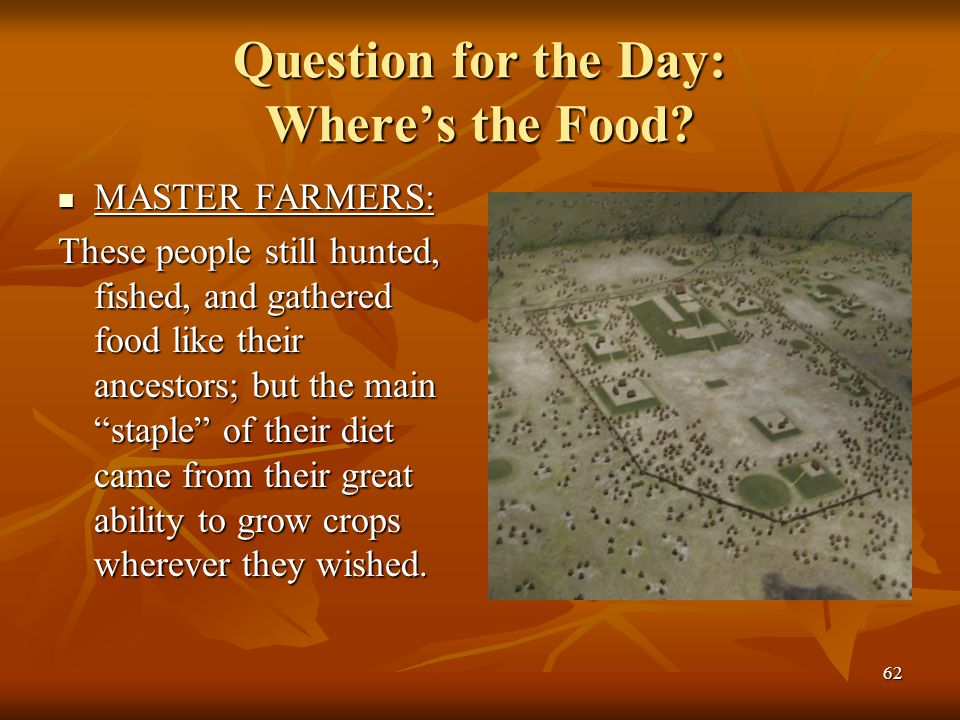 62 Question for the Day: Where's the Food? MASTER FARMERS: MASTER FARMERS: These people still hunted, fished, and gathered food like their ancestors;