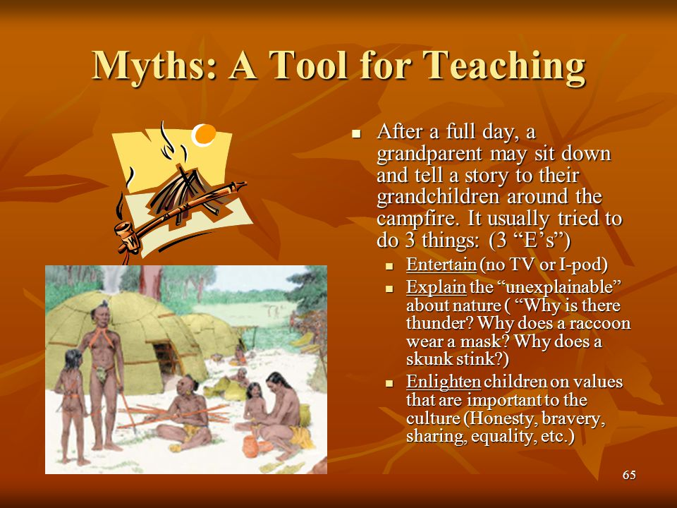65 Myths: A Tool for Teaching After a full day, a grandparent may sit down and tell a story to their grandchildren around the campfire. It usually tri