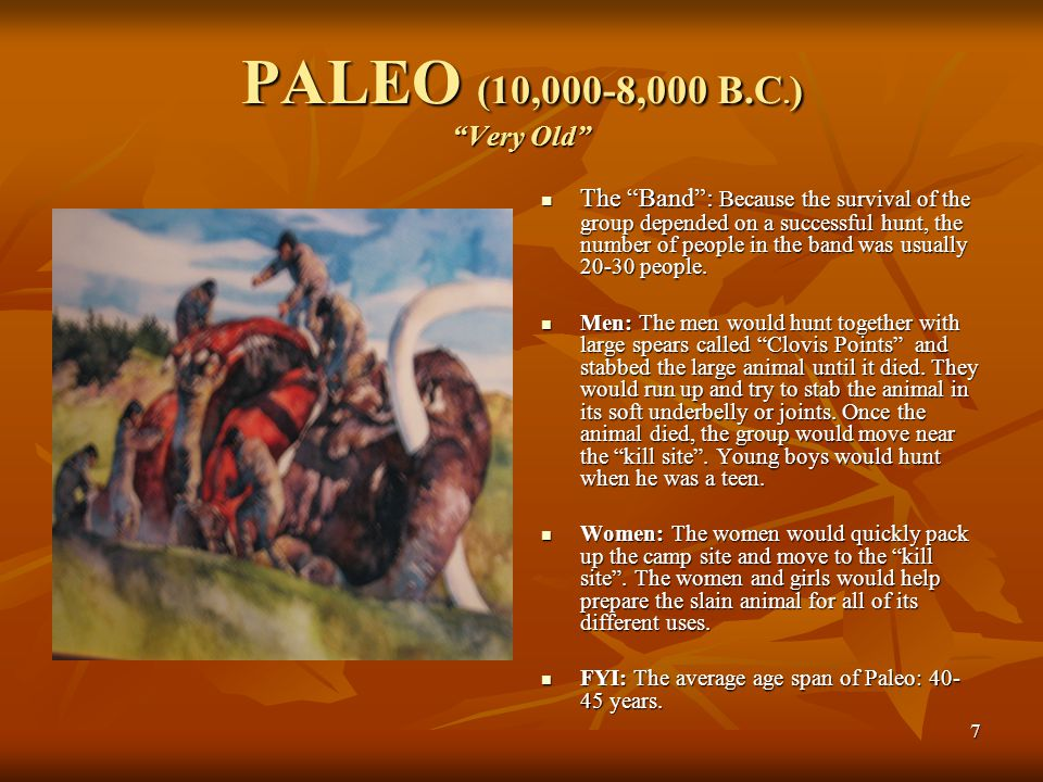 "7 PALEO (10,000-8,000 B.C. ) ""Very Old"" The ""Band"": Because the survival of the group depended on a successful hunt, the number of people in the band"