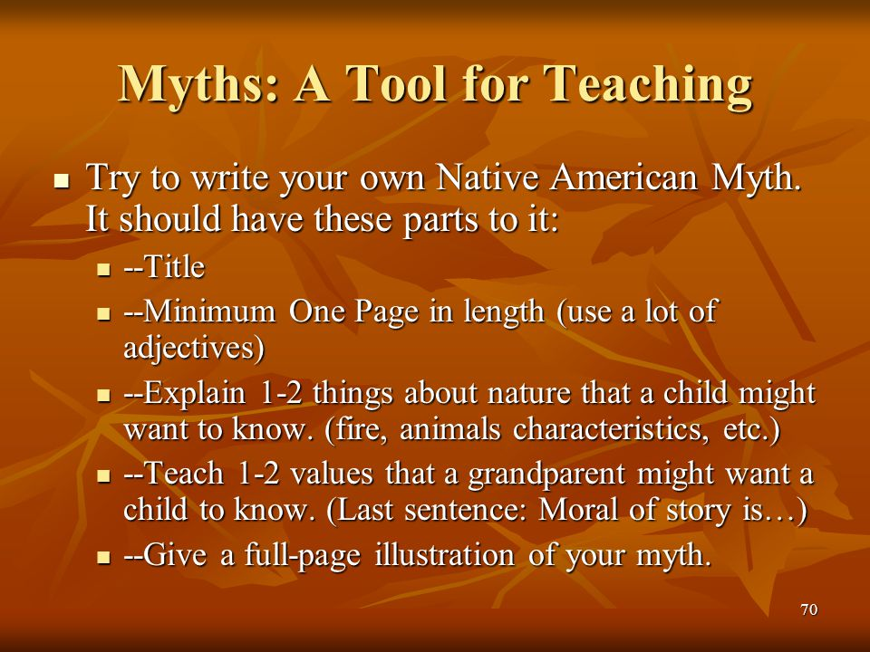 70 Myths: A Tool for Teaching Try to write your own Native American Myth. It should have these parts to it: Try to write your own Native American Myth
