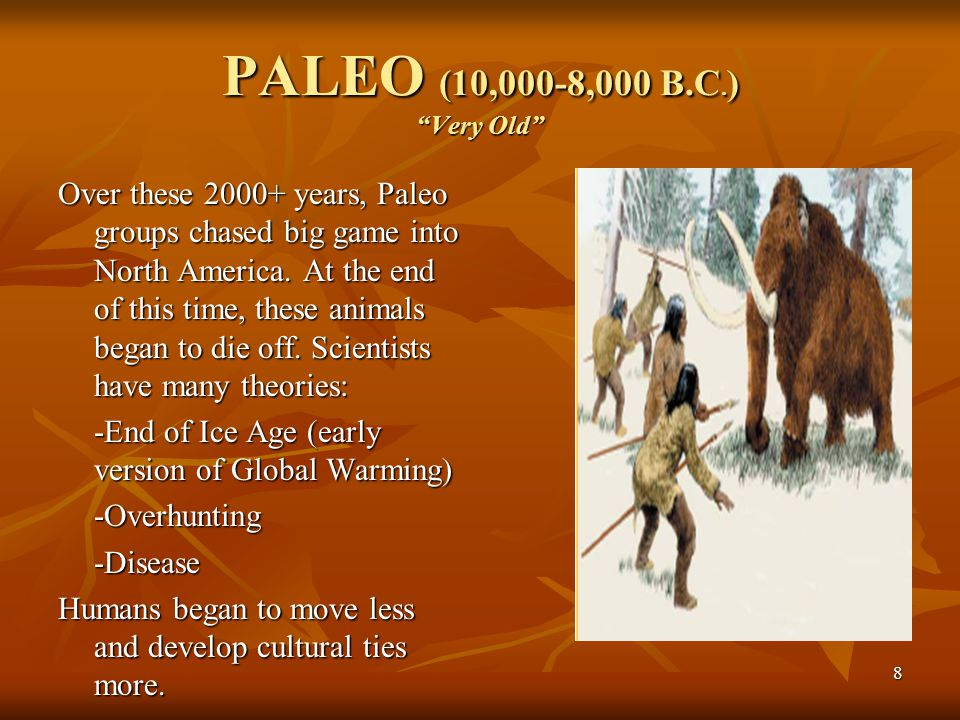 "8 PALEO (10,000-8,000 B.C. ) ""Very Old"" Over these 2000+ years, Paleo groups chased big game into North America. At the end of this time, these animal"