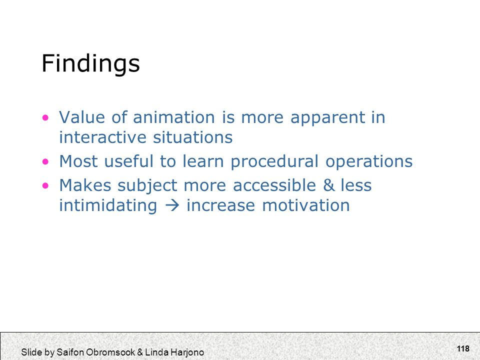 118 Slide by Saifon Obromsook & Linda Harjono Findings Value of animation is more apparent in interactive situations Most useful to learn procedural o