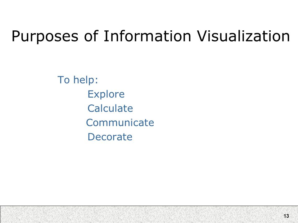 13 Purposes of Information Visualization To help: Explore Calculate Communicate Decorate
