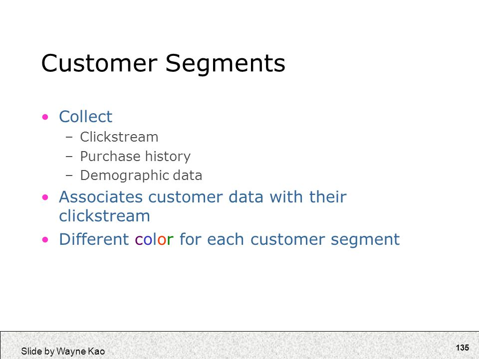 135 Slide by Wayne Kao Customer Segments Collect –Clickstream –Purchase history –Demographic data Associates customer data with their clickstream Diff