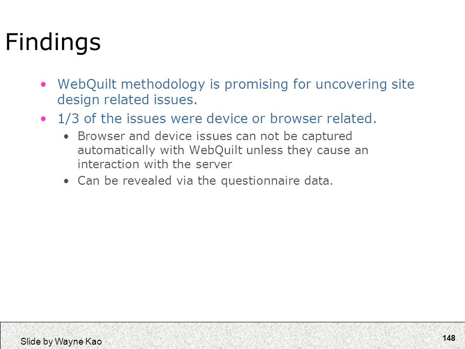 148 Slide by Wayne Kao Findings WebQuilt methodology is promising for uncovering site design related issues. 1/3 of the issues were device or browser