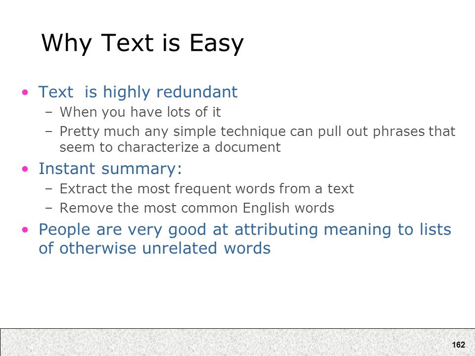 162 Why Text is Easy Text is highly redundant –When you have lots of it –Pretty much any simple technique can pull out phrases that seem to characteri